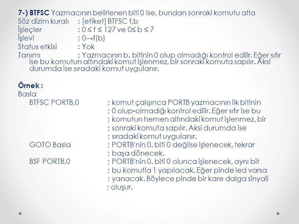7-) BTFSC Yazmacının belirlenen biti 0 ise, bundan sonraki komutu atla Söz dizim kuralı : [etiket] BTFSC f,b İşleçler : 0 ≤ f ≤ 127 ve 0≤ b ≤ 7 İşlevi : 0→f(b) Status etkisi : Yok Tanımı : Yazmacının b.